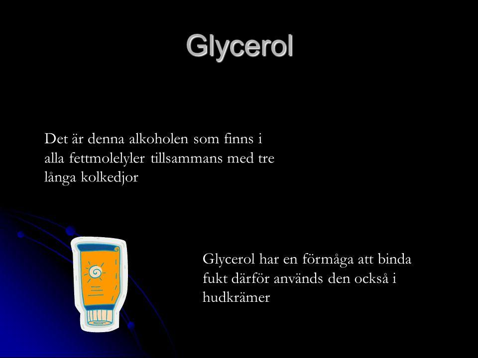 Glycerol Det är denna alkoholen som finns i alla fettmolelyler tillsammans med tre långa kolkedjor Glycerol har en förmåga att binda fukt därför används den också i hudkrämer