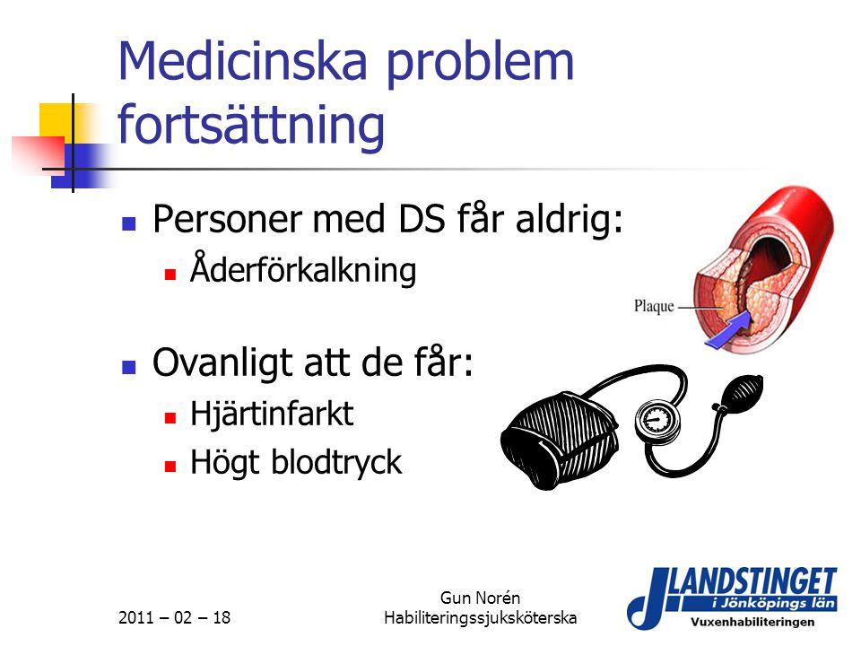 2011 – 02 – 18 Gun Norén Habiliteringssjuksköterska Medicinska problem fortsättning  Personer med DS får aldrig:  Åderförkalkning  Ovanligt att de