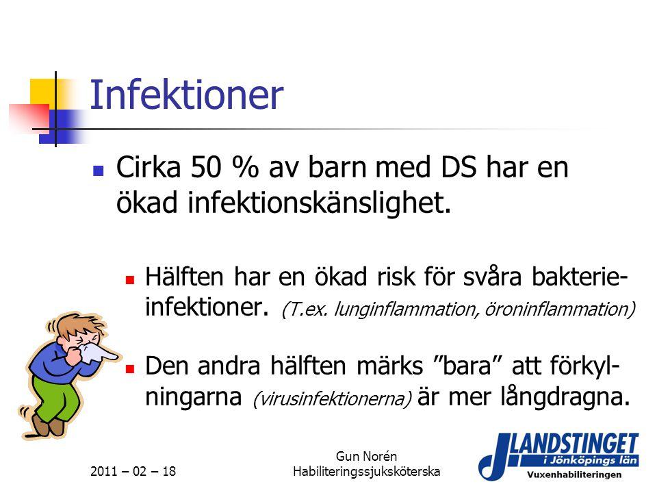 2011 – 02 – 18 Gun Norén Habiliteringssjuksköterska Infektioner  Cirka 50 % av barn med DS har en ökad infektionskänslighet.  Hälften har en ökad ri