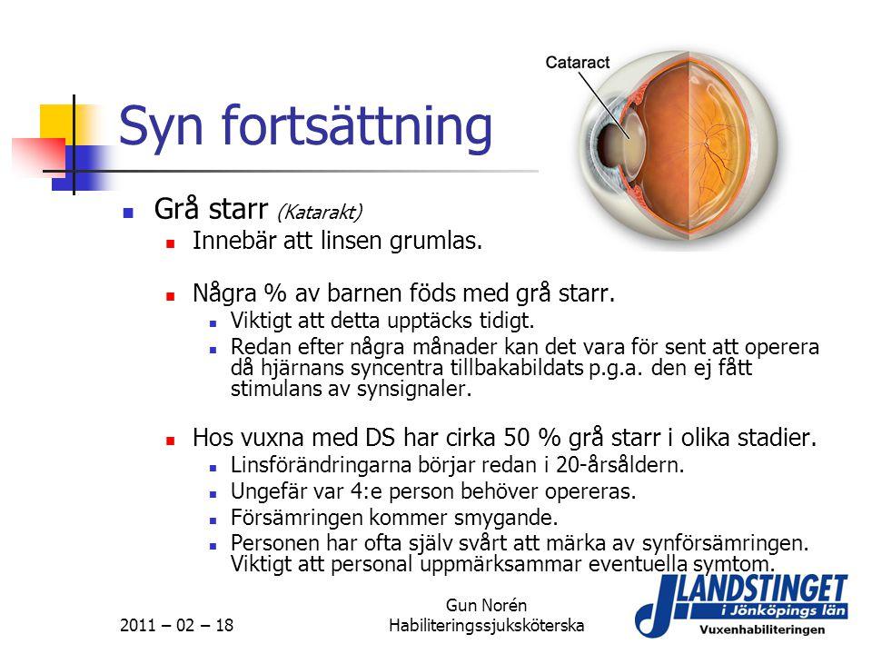 2011 – 02 – 18 Gun Norén Habiliteringssjuksköterska Syn fortsättning  Grå starr (Katarakt)  Innebär att linsen grumlas.  Några % av barnen föds med