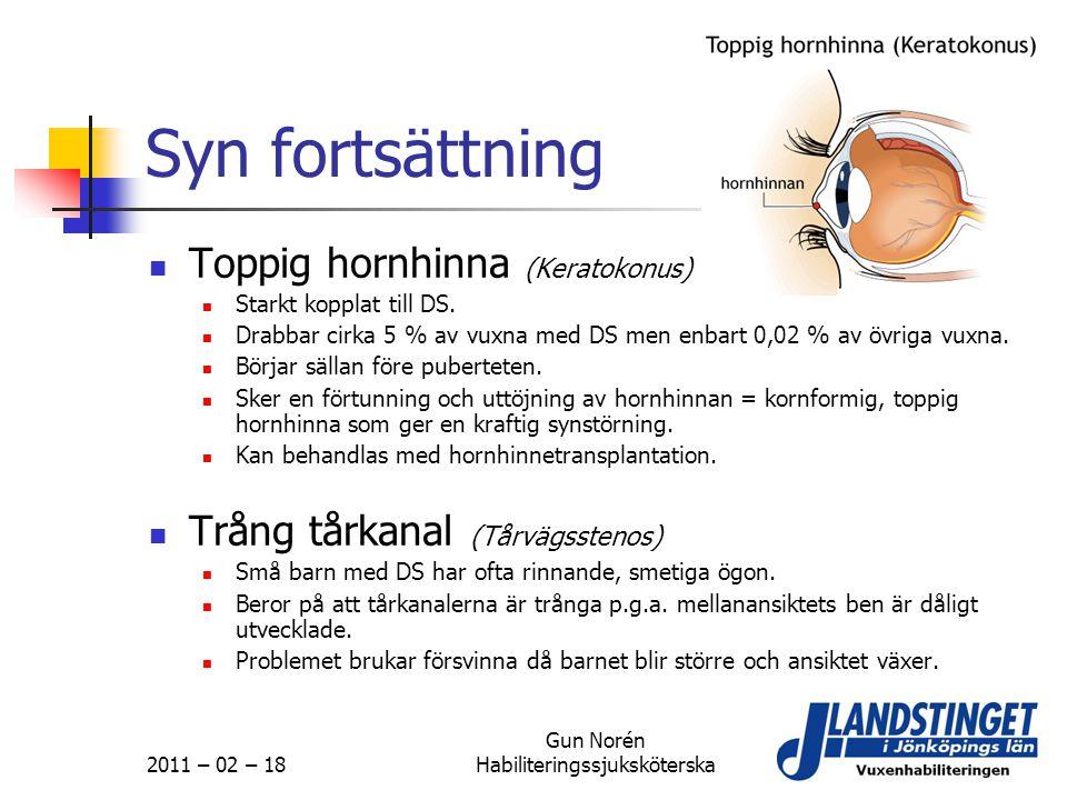2011 – 02 – 18 Gun Norén Habiliteringssjuksköterska Syn fortsättning  Toppig hornhinna (Keratokonus)  Starkt kopplat till DS.  Drabbar cirka 5 % av