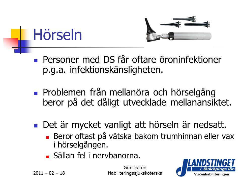 2011 – 02 – 18 Gun Norén Habiliteringssjuksköterska Hörseln  Personer med DS får oftare öroninfektioner p.g.a. infektionskänsligheten.  Problemen fr