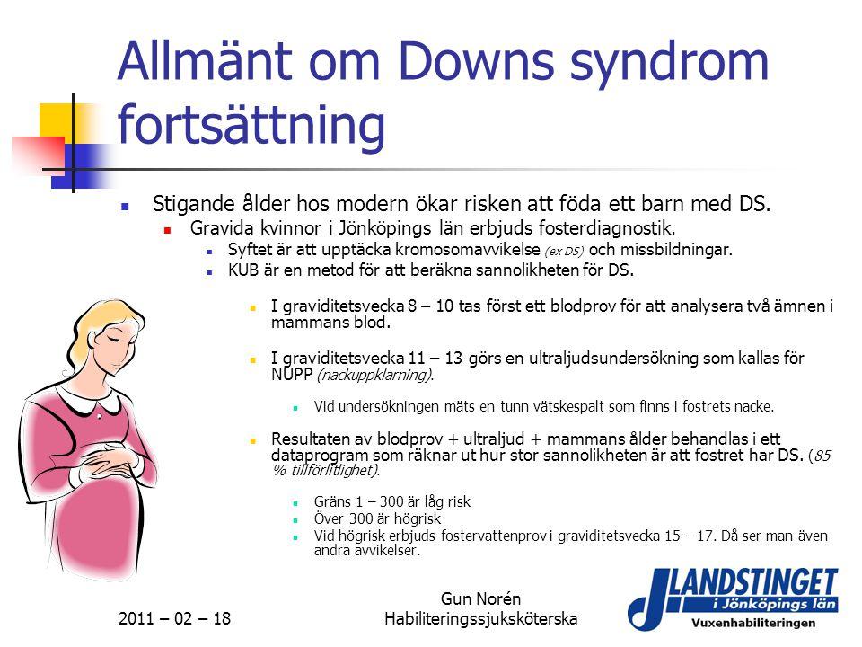 2011 – 02 – 18 Gun Norén Habiliteringssjuksköterska Allmänt om Downs syndrom fortsättning  Stigande ålder hos modern ökar risken att föda ett barn me