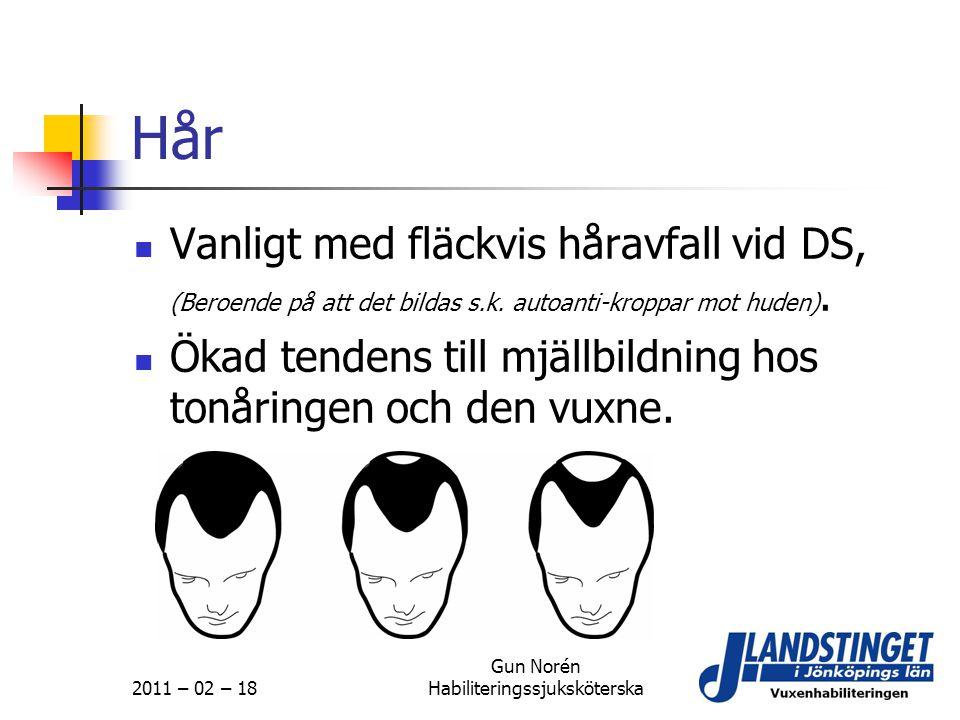 2011 – 02 – 18 Gun Norén Habiliteringssjuksköterska Hår  Vanligt med fläckvis håravfall vid DS, (Beroende på att det bildas s.k. autoanti-kroppar mot
