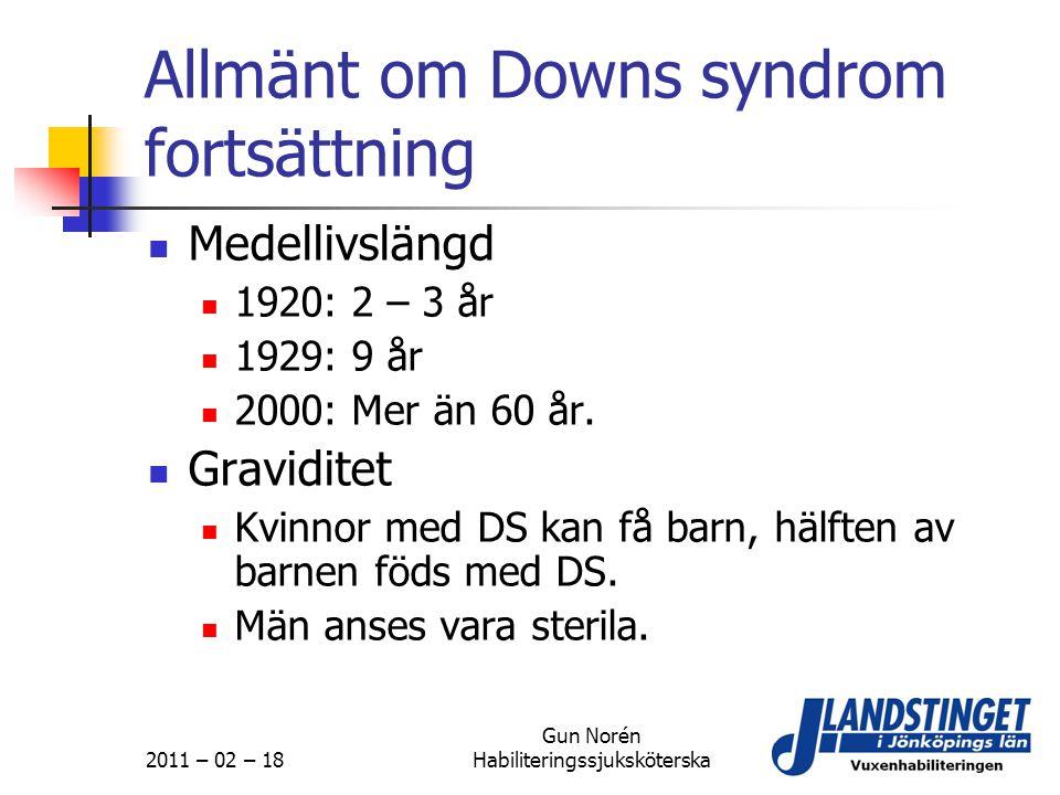 2011 – 02 – 18 Gun Norén Habiliteringssjuksköterska Allmänt om Downs syndrom fortsättning  Medellivslängd  1920: 2 – 3 år  1929: 9 år  2000: Mer ä
