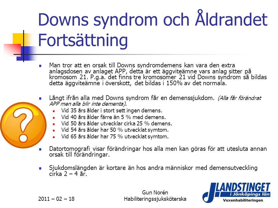 2011 – 02 – 18 Gun Norén Habiliteringssjuksköterska Downs syndrom och Åldrandet Fortsättning  Man tror att en orsak till Downs syndromdemens kan vara