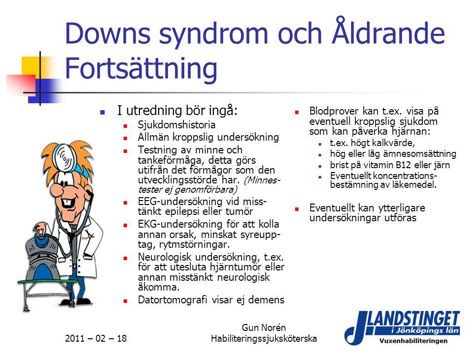 2011 – 02 – 18 Gun Norén Habiliteringssjuksköterska Downs syndrom och Åldrande Fortsättning  I utredning bör ingå:  Sjukdomshistoria  Allmän kropps