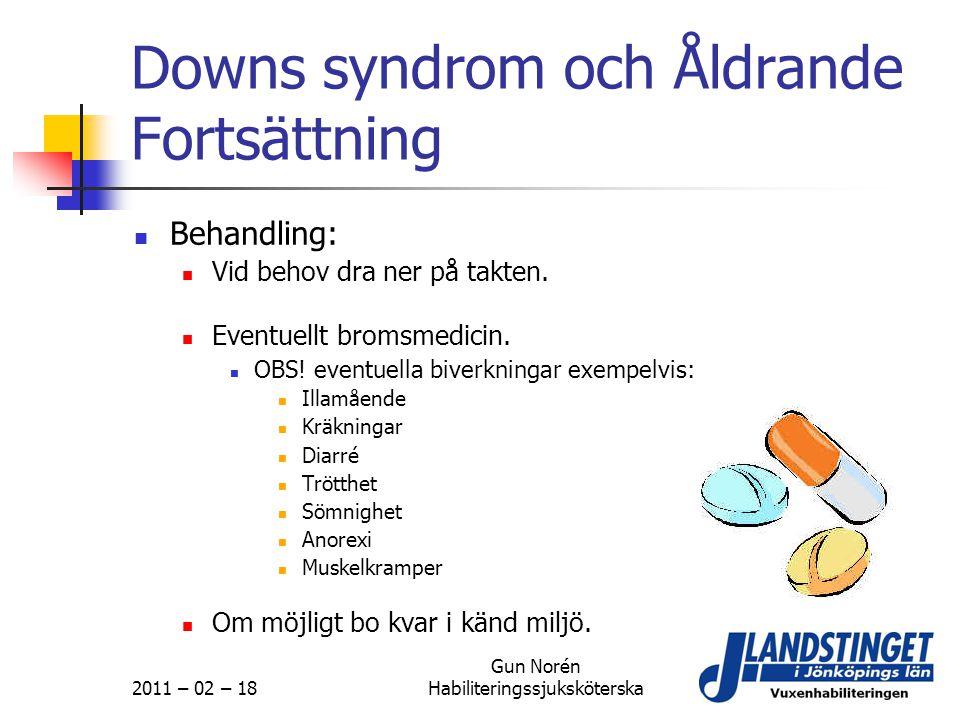 2011 – 02 – 18 Gun Norén Habiliteringssjuksköterska Downs syndrom och Åldrande Fortsättning  Behandling:  Vid behov dra ner på takten.  Eventuellt