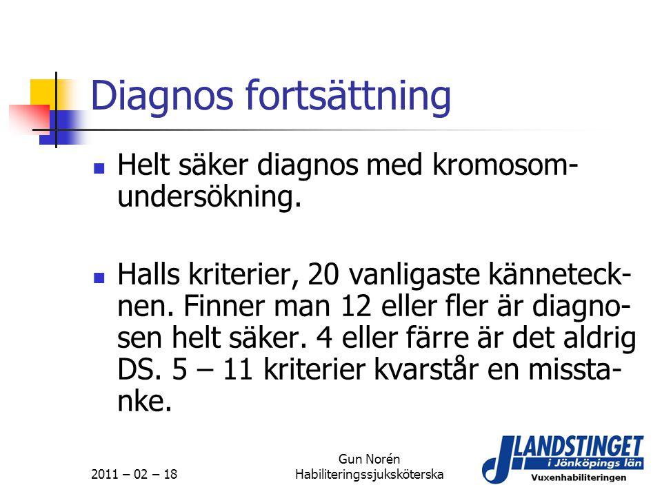 2011 – 02 – 18 Gun Norén Habiliteringssjuksköterska Diagnos fortsättning  Helt säker diagnos med kromosom- undersökning.  Halls kriterier, 20 vanlig