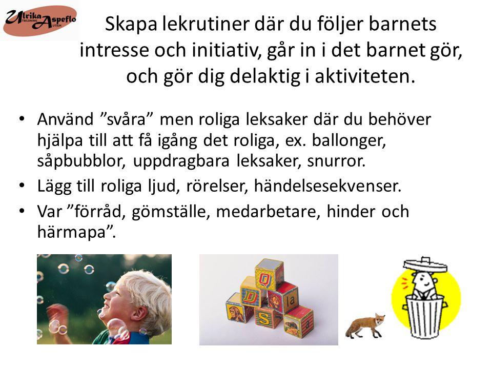 """Skapa lekrutiner där du följer barnets intresse och initiativ, går in i det barnet gör, och gör dig delaktig i aktiviteten. • Använd """"svåra"""" men rolig"""