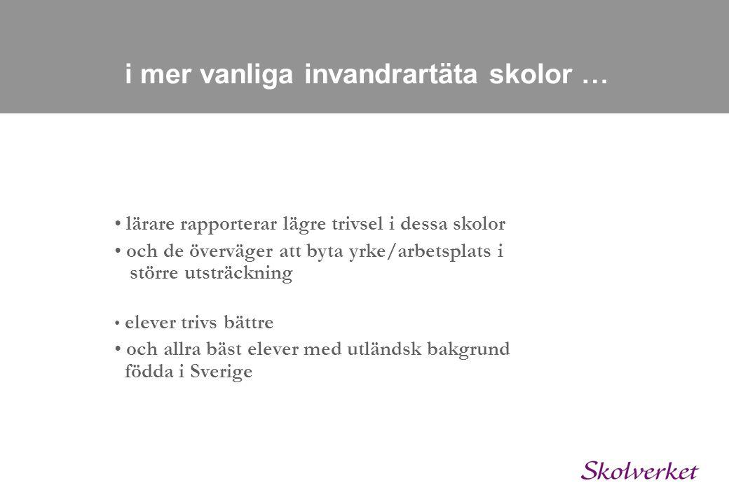 i mer vanliga invandrartäta skolor … • lärare rapporterar lägre trivsel i dessa skolor • och de överväger att byta yrke/arbetsplats i större utsträckning • elever trivs bättre • och allra bäst elever med utländsk bakgrund födda i Sverige