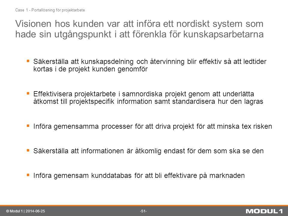 -51-© Modul 1 | 2014-06-25 Case 1 - Portallösning för projektarbete Visionen hos kunden var att införa ett nordiskt system som hade sin utgångspunkt i