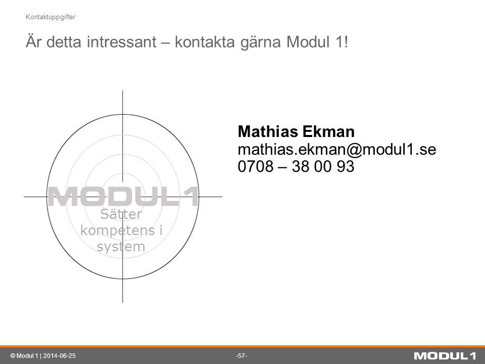 -57-© Modul 1 | 2014-06-25 Kontaktuppgifter Är detta intressant – kontakta gärna Modul 1! Sätter kompetens i system Mathias Ekman mathias.ekman@modul1