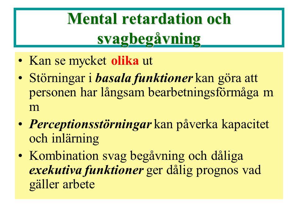 Mental retardation och svagbegåvning •Kan se mycket olika ut •Störningar i basala funktioner kan göra att personen har långsam bearbetningsförmåga m m •Perceptionsstörningar kan påverka kapacitet och inlärning •Kombination svag begåvning och dåliga exekutiva funktioner ger dålig prognos vad gäller arbete