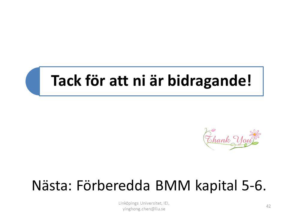 Nästa: Förberedda BMM kapital 5-6. Linköpings Universitet, IEI, yinghong.chen@liu.se 42 Tack för att ni är bidragande!