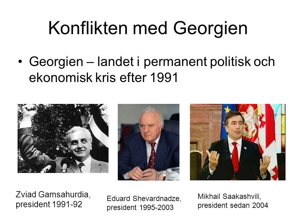 Konflikten med Georgien •Georgien – landet i permanent politisk och ekonomisk kris efter 1991 Zviad Gamsahurdia, president 1991-92 Eduard Shevardnadze, president 1995-2003 Mikhail Saakashvili, president sedan 2004