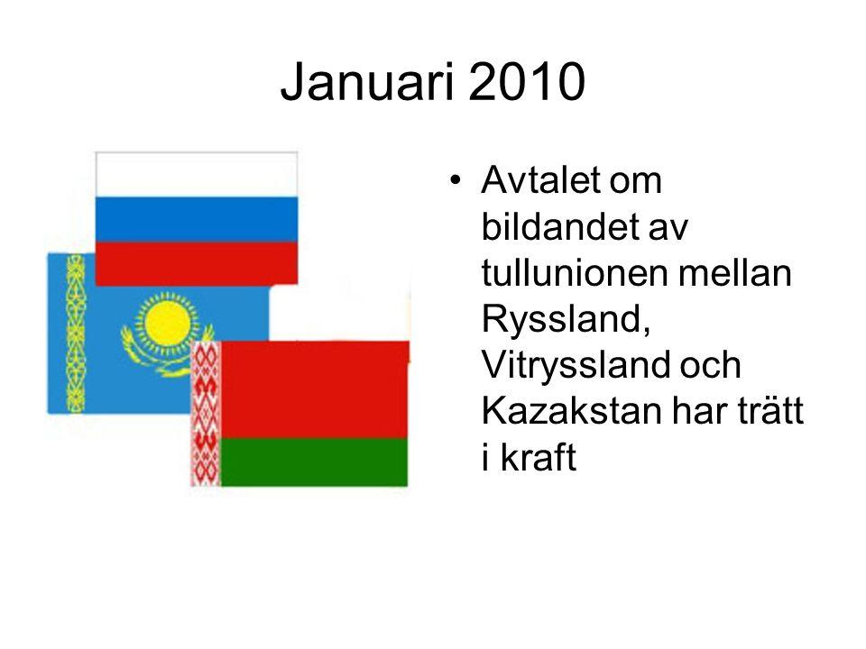 Januari 2010 •Avtalet om bildandet av tullunionen mellan Ryssland, Vitryssland och Kazakstan har trätt i kraft