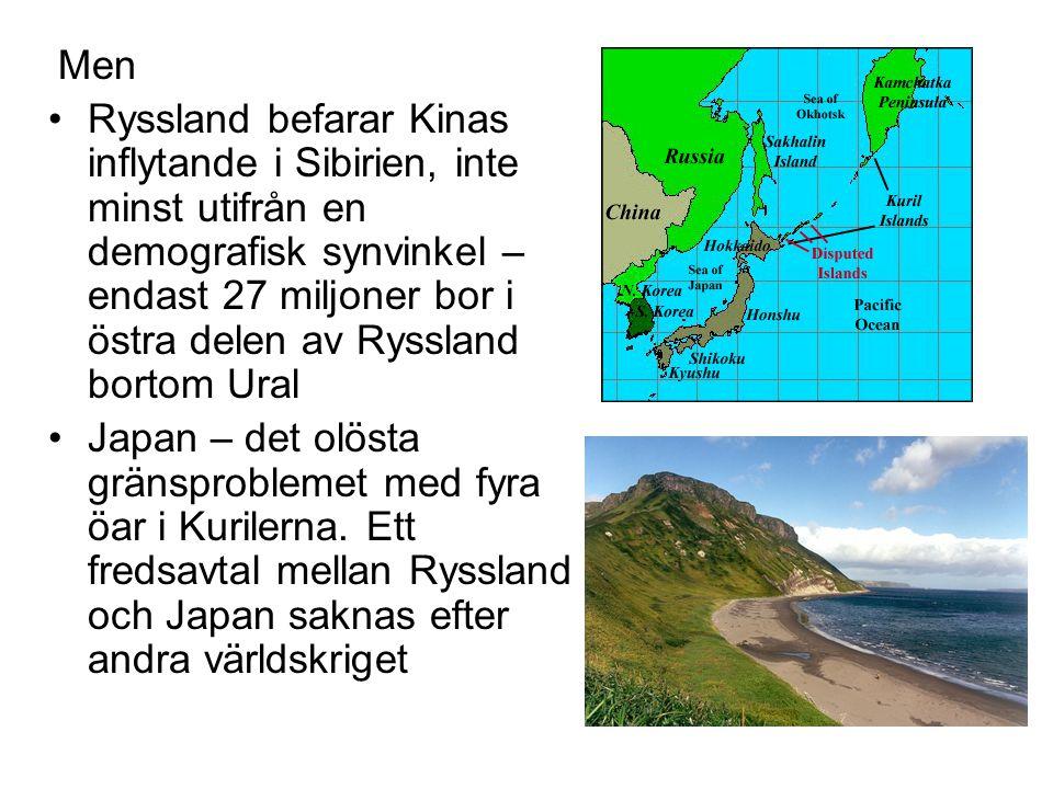 Men •Ryssland befarar Kinas inflytande i Sibirien, inte minst utifrån en demografisk synvinkel – endast 27 miljoner bor i östra delen av Ryssland bortom Ural •Japan – det olösta gränsproblemet med fyra öar i Kurilerna.