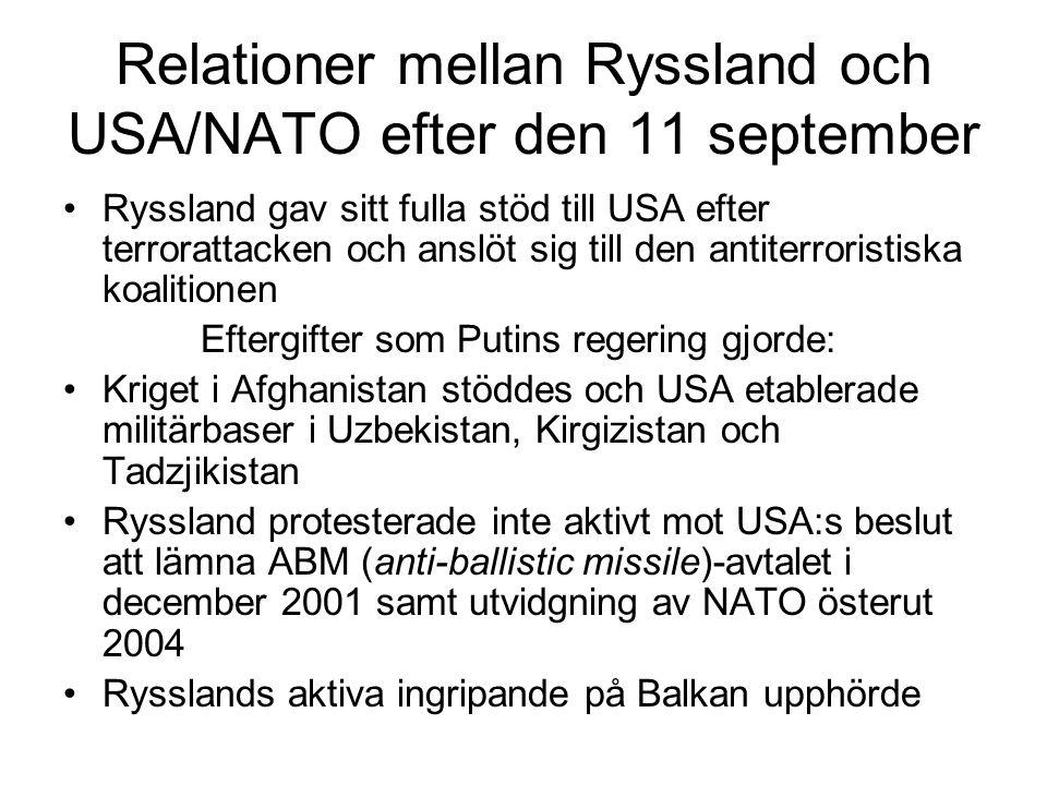 Relationer mellan Ryssland och USA/NATO efter den 11 september •Ryssland gav sitt fulla stöd till USA efter terrorattacken och anslöt sig till den antiterroristiska koalitionen Eftergifter som Putins regering gjorde: •Kriget i Afghanistan stöddes och USA etablerade militärbaser i Uzbekistan, Kirgizistan och Tadzjikistan •Ryssland protesterade inte aktivt mot USA:s beslut att lämna ABM (anti-ballistic missile)-avtalet i december 2001 samt utvidgning av NATO österut 2004 •Rysslands aktiva ingripande på Balkan upphörde