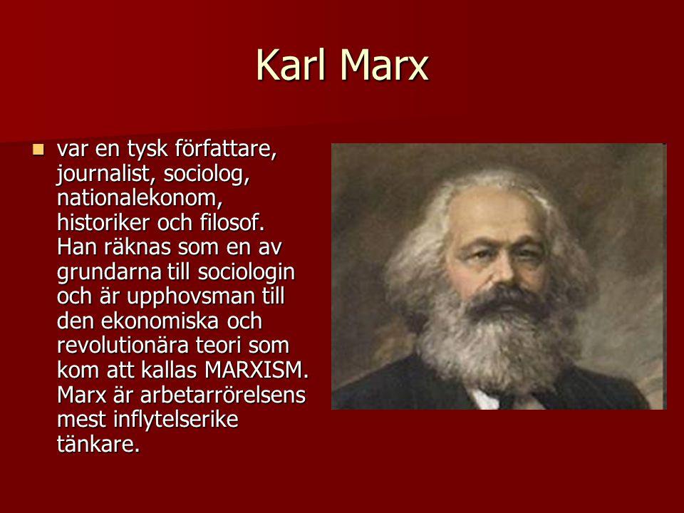 Karl Marx  var en tysk författare, journalist, sociolog, nationalekonom, historiker och filosof. Han räknas som en av grundarna till sociologin och ä
