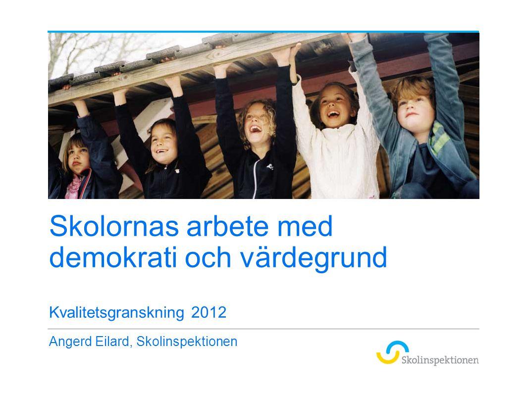 Skolornas arbete med demokrati och värdegrund Kvalitetsgranskning 2012 Angerd Eilard, Skolinspektionen