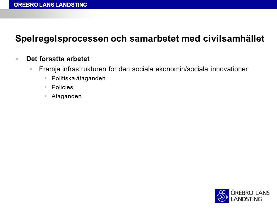 ÖREBRO LÄNS LANDSTING Spelregelsprocessen och samarbetet med civilsamhället  Det forsatta arbetet  Främja infrastrukturen för den sociala ekonomin/s