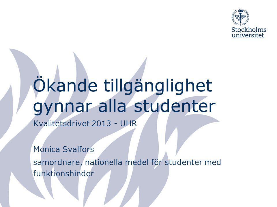 Ökande tillgänglighet gynnar alla studenter Kvalitetsdrivet 2013 - UHR Monica Svalfors samordnare, nationella medel för studenter med funktionshinder