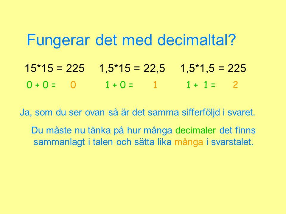 Fungerar det med decimaltal? 15*15 = 2251,5*15 = 22,51,5*1,5 = 225 Du måste nu tänka på hur många decimaler det finns sammanlagt i talen och sätta lik