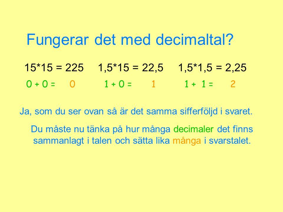 Fungerar det med decimaltal? 15*15 = 2251,5*15 = 22,51,5*1,5 = 2,25 Du måste nu tänka på hur många decimaler det finns sammanlagt i talen och sätta li
