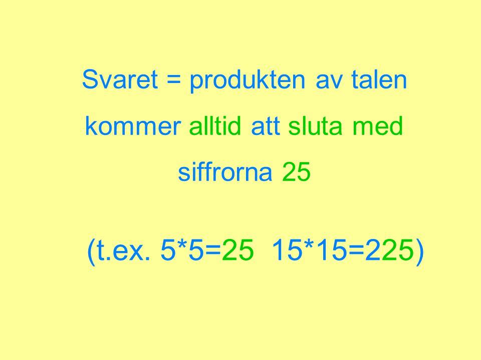 Svaret = produkten av talen kommer alltid att sluta med siffrorna 25 (t.ex. 5*5=25 15*15=225)