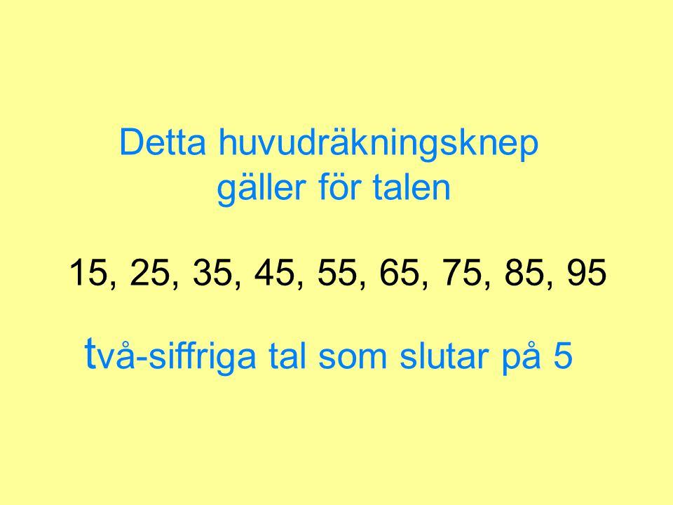 15, 25, 35, 45, 55, 65, 75, 85, 95 Detta huvudräkningsknep gäller för talen t vå-siffriga tal som slutar på 5