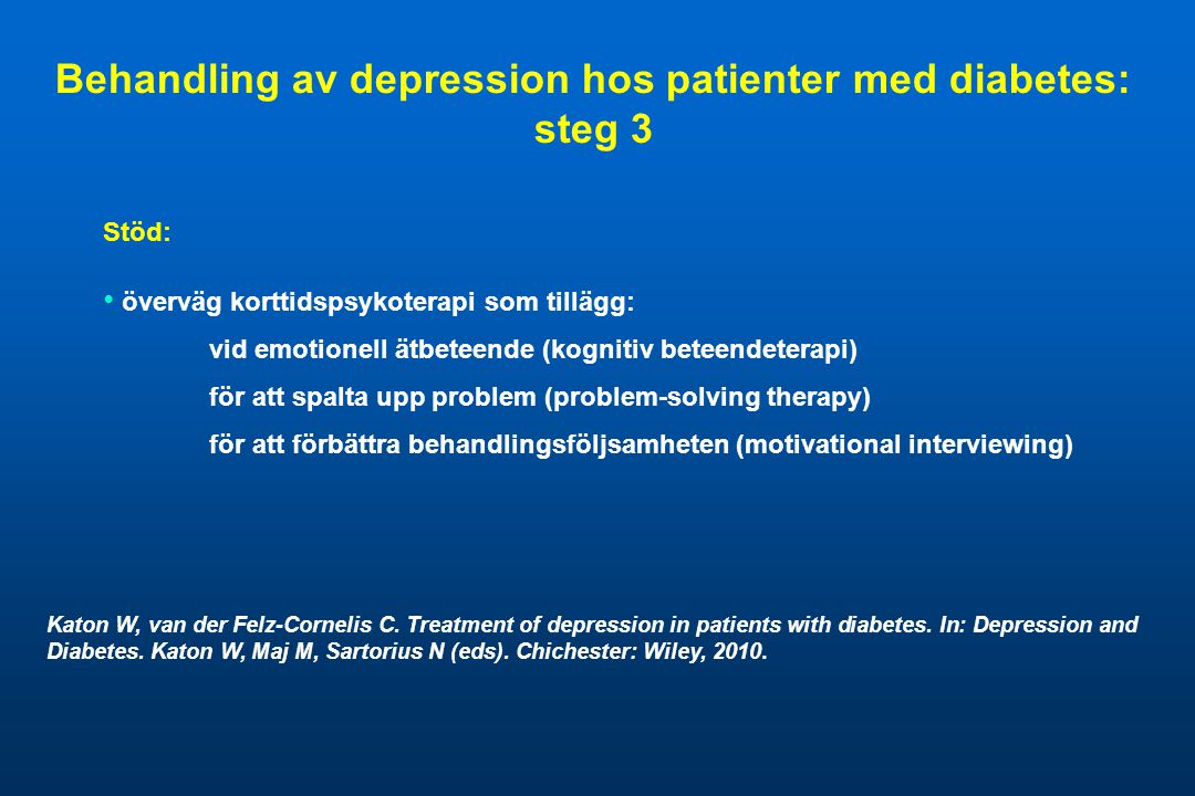 Stöd: • överväg korttidspsykoterapi som tillägg: vid emotionell ätbeteende (kognitiv beteendeterapi) för att spalta upp problem (problem-solving therapy) för att förbättra behandlingsföljsamheten (motivational interviewing) Behandling av depression hos patienter med diabetes: steg 3 Katon W, van der Felz-Cornelis C.