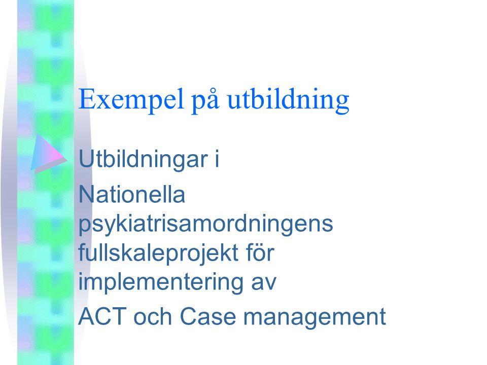 Exempel på utbildning Utbildningar i Nationella psykiatrisamordningens fullskaleprojekt för implementering av ACT och Case management