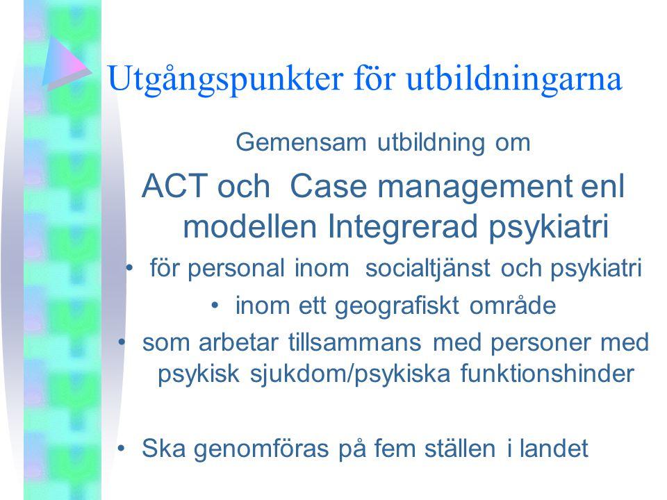 Utgångspunkter för utbildningarna Gemensam utbildning om ACT och Case management enl modellen Integrerad psykiatri •för personal inom socialtjänst och psykiatri •inom ett geografiskt område •som arbetar tillsammans med personer med psykisk sjukdom/psykiska funktionshinder •Ska genomföras på fem ställen i landet