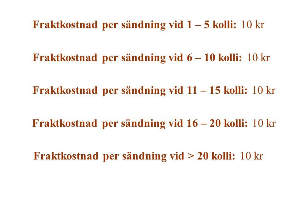Fraktkostnad per sändning vid 1 – 5 kolli: 10 kr Fraktkostnad per sändning vid 6 – 10 kolli: 10 kr Fraktkostnad per sändning vid 11 – 15 kolli: 10 kr