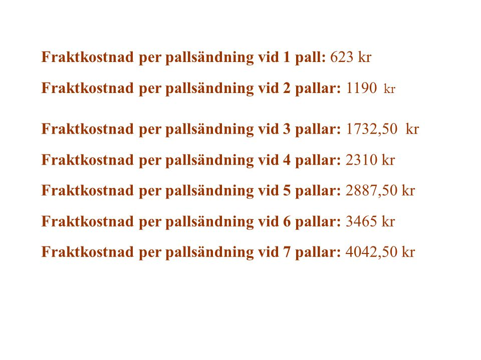  Fraktkostnad per pallsändning vid 8 pallar: 4620 kr  Fraktkostnad per pallsändning vid 9 pallar: 5197,50 kr  Fraktkostnad per pallsändning vid 10 pallar: 5775 kr  Fraktkostnad per pallsändning vid >10 pallar: 6352,50 kr