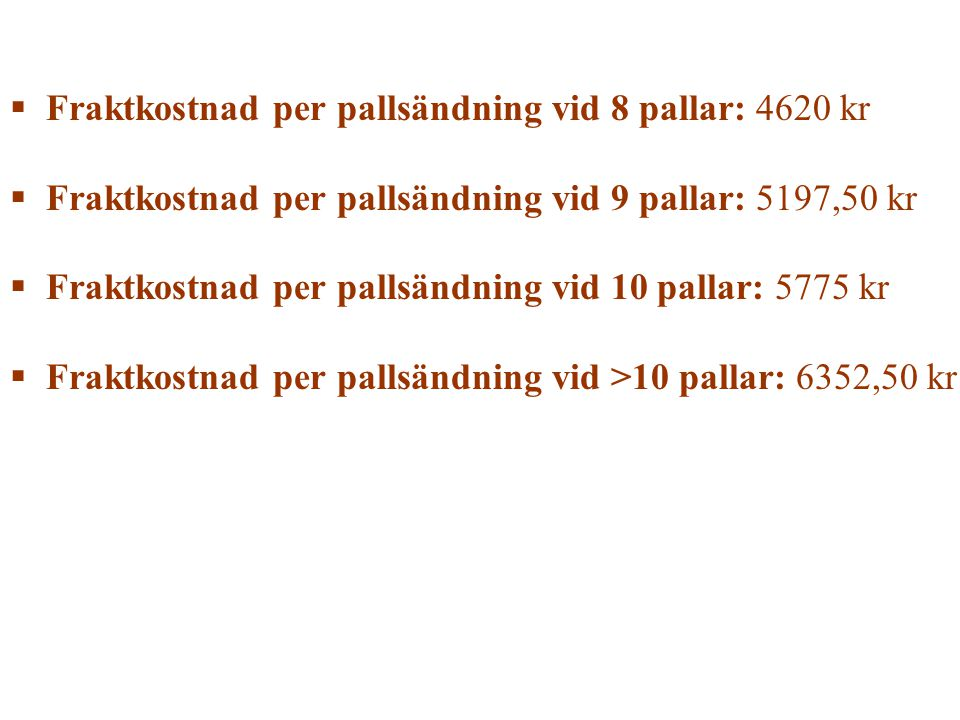  Fraktkostnad per pallsändning vid 8 pallar: 4620 kr  Fraktkostnad per pallsändning vid 9 pallar: 5197,50 kr  Fraktkostnad per pallsändning vid 10