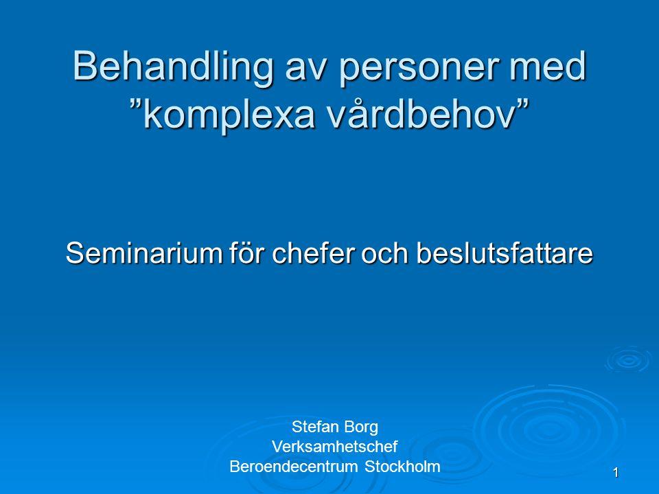 """1 Behandling av personer med """"komplexa vårdbehov"""" Seminarium för chefer och beslutsfattare Stefan Borg Verksamhetschef Beroendecentrum Stockholm"""