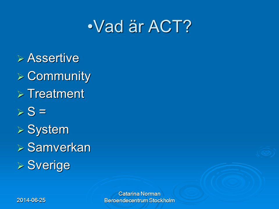 •Vad är ACT?  Assertive  Community  Treatment  S =  System  Samverkan  Sverige 2014-06-25 Catarina Norman Beroendecentrum Stockholm