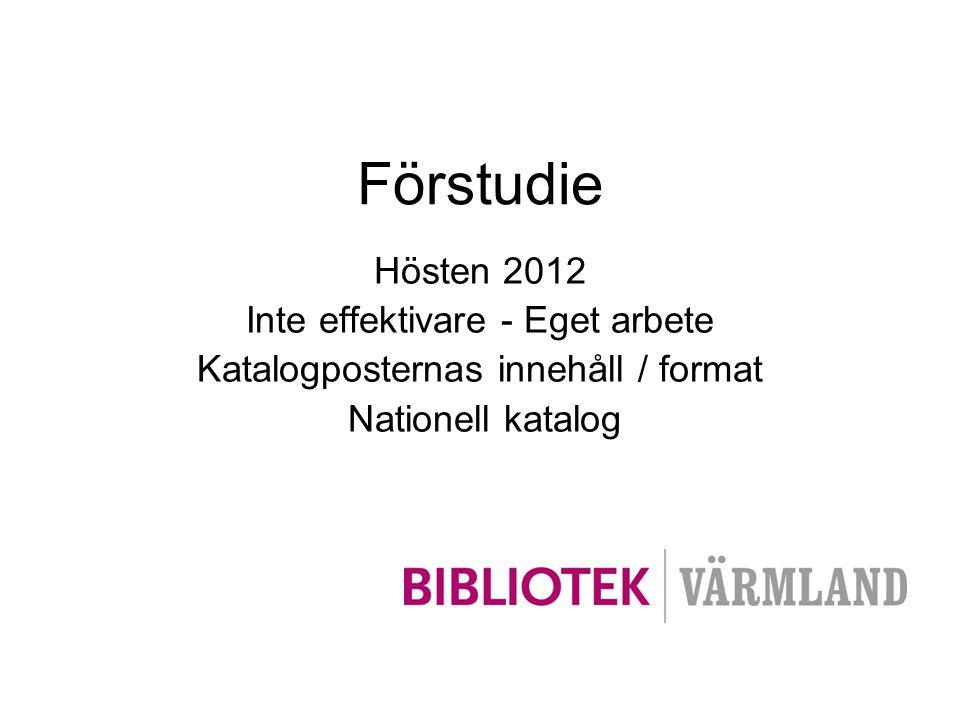 Förstudie Hösten 2012 Inte effektivare - Eget arbete Katalogposternas innehåll / format Nationell katalog