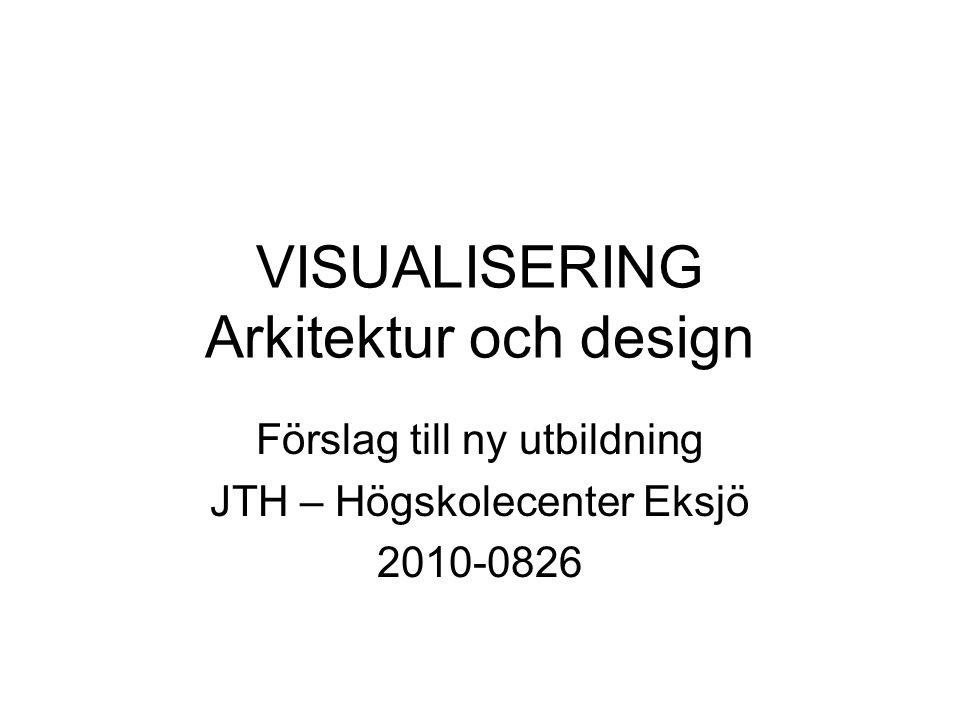 VISUALISERING Arkitektur och design Förslag till ny utbildning JTH – Högskolecenter Eksjö 2010-0826