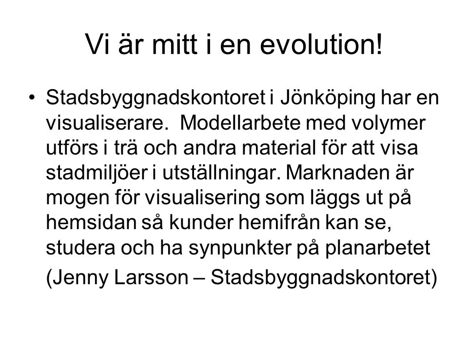 Vi är mitt i en evolution! •Stadsbyggnadskontoret i Jönköping har en visualiserare. Modellarbete med volymer utförs i trä och andra material för att v