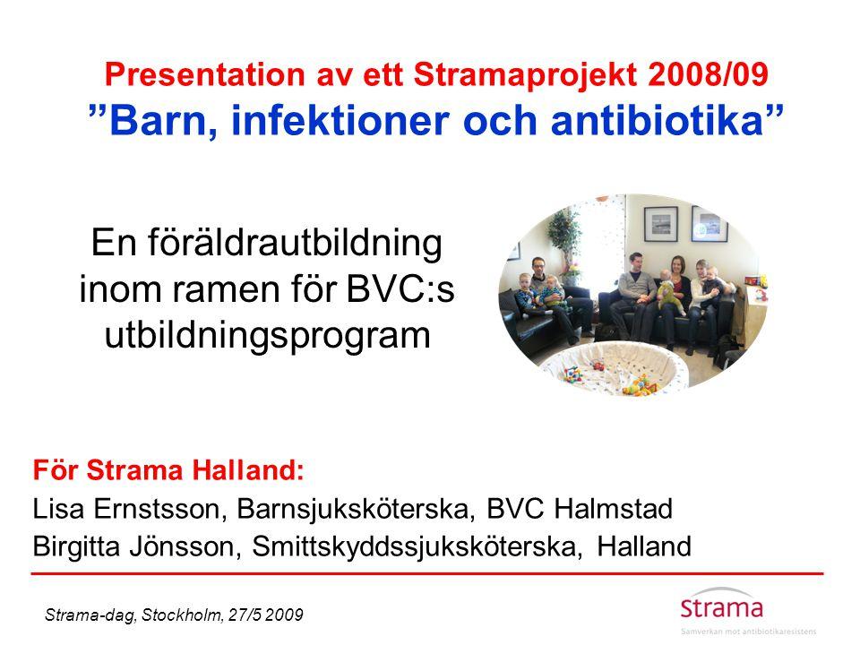 """Presentation av ett Stramaprojekt 2008/09 """"Barn, infektioner och antibiotika"""" En föräldrautbildning inom ramen för BVC:s utbildningsprogram För Strama"""