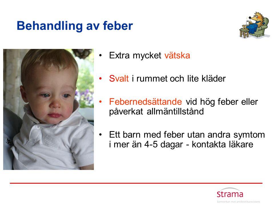Behandling av feber •Extra mycket vätska •Svalt i rummet och lite kläder •Febernedsättande vid hög feber eller påverkat allmäntillstånd •Ett barn med