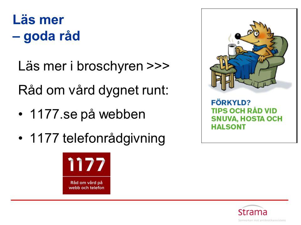 Läs mer i broschyren >>> Råd om vård dygnet runt: •1177.se på webben •1177 telefonrådgivning Läs mer – goda råd