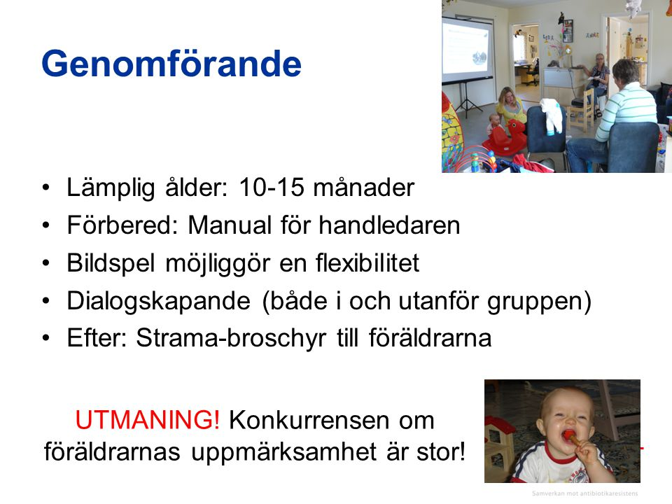 UTMANING! Konkurrensen om föräldrarnas uppmärksamhet är stor! •Lämplig ålder: 10-15 månader •Förbered: Manual för handledaren •Bildspel möjliggör en f