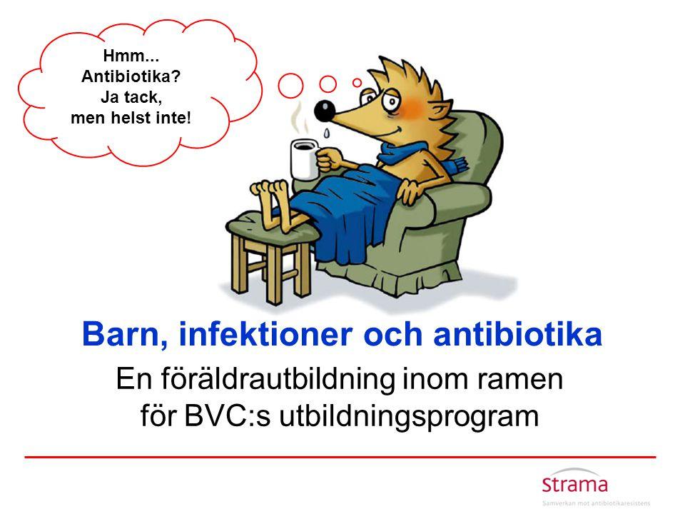 Barn, infektioner och antibiotika En föräldrautbildning inom ramen för BVC:s utbildningsprogram Hmm... Antibiotika? Ja tack, men helst inte!