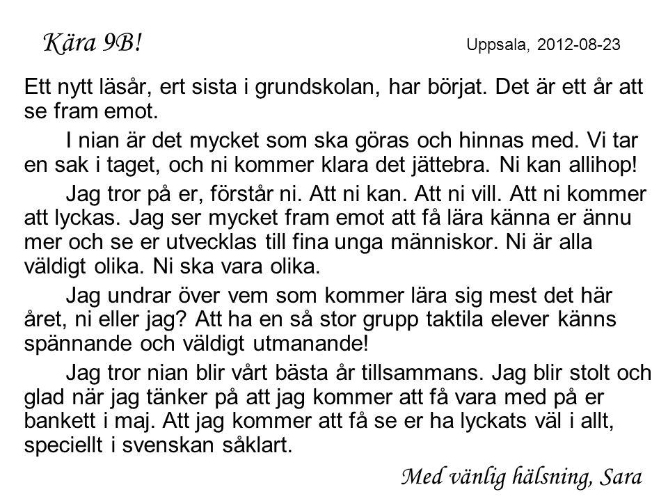 Kära 9B! Uppsala, 2012-08-23 Ett nytt läsår, ert sista i grundskolan, har börjat. Det är ett år att se fram emot. I nian är det mycket som ska göras o
