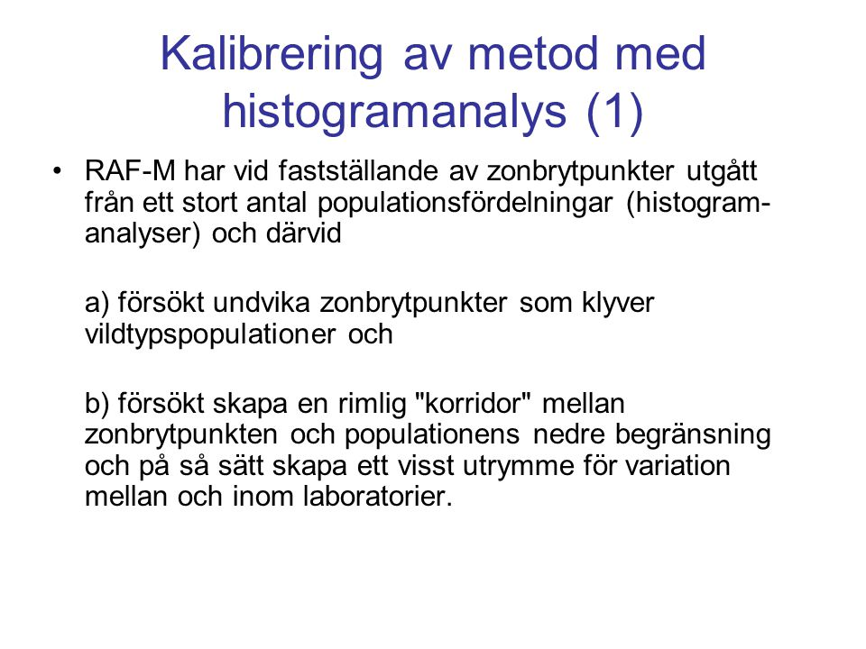 Kalibrering av metod med histogramanalys (1) •RAF-M har vid fastställande av zonbrytpunkter utgått från ett stort antal populationsfördelningar (histogram- analyser) och därvid a) försökt undvika zonbrytpunkter som klyver vildtypspopulationer och b) försökt skapa en rimlig korridor mellan zonbrytpunkten och populationens nedre begränsning och på så sätt skapa ett visst utrymme för variation mellan och inom laboratorier.