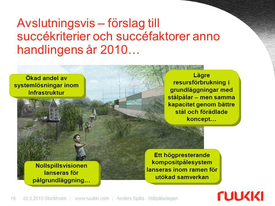20.5.2010 Stockholm | www.ruukki.com | Anders Spåls - Stålpåledagen16 Avslutningsvis – förslag till succékriterier och succéfaktorer anno handlingens